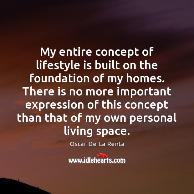 My entire concept of lifestyle is built on the foundation of my Oscar De La Renta Picture Quote