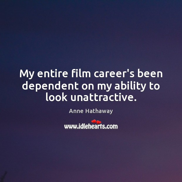 My entire film career's been dependent on my ability to look unattractive. Anne Hathaway Picture Quote