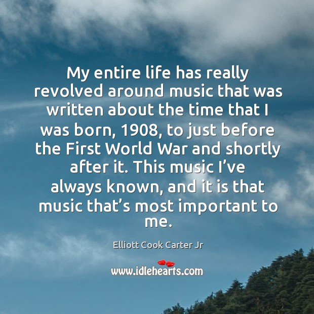 My entire life has really revolved around music that was written about the time that I was born Elliott Cook Carter Jr Picture Quote