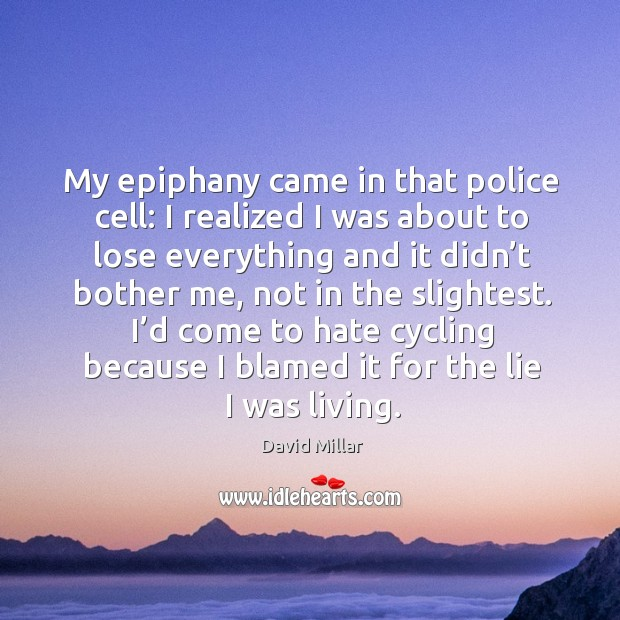 My epiphany came in that police cell: I realized I was about to lose everything and David Millar Picture Quote