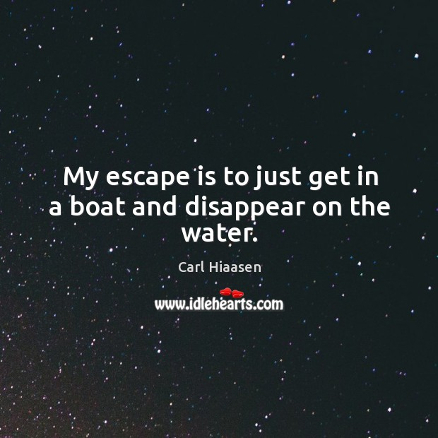 My escape is to just get in a boat and disappear on the water. Image