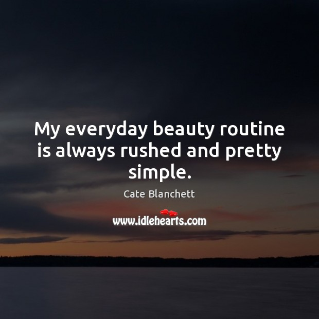 My everyday beauty routine is always rushed and pretty simple. Cate Blanchett Picture Quote