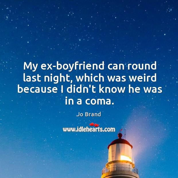 My ex-boyfriend can round last night, which was weird because I didn't Image