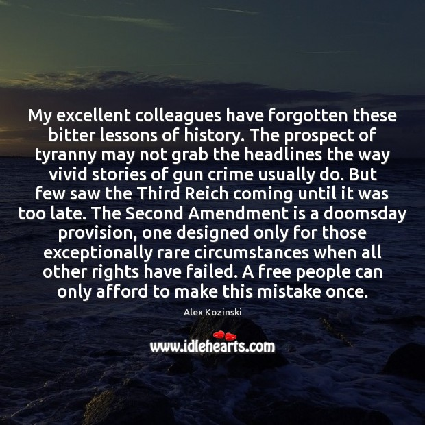 My excellent colleagues have forgotten these bitter lessons of history. The prospect Alex Kozinski Picture Quote