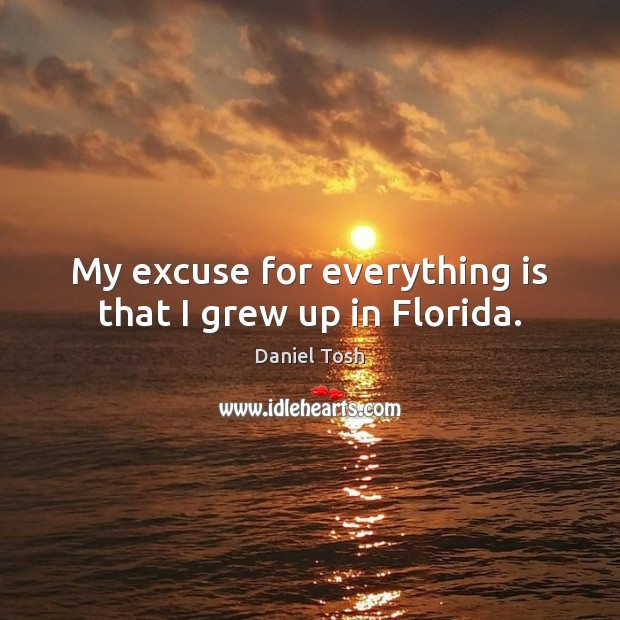 My excuse for everything is that I grew up in Florida. Daniel Tosh Picture Quote