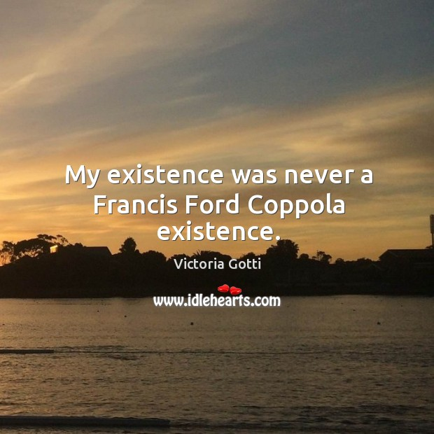 My existence was never a francis ford coppola existence. Image