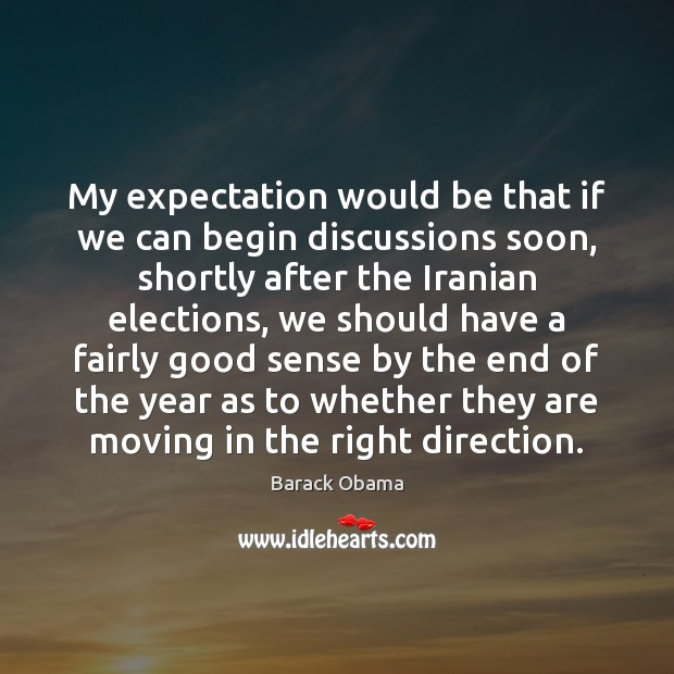 My expectation would be that if we can begin discussions soon, shortly Barack Obama Picture Quote