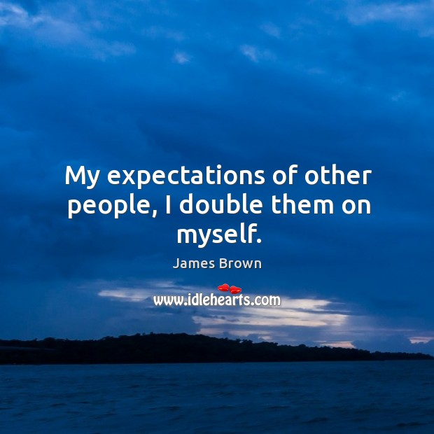 My expectations of other people, I double them on myself. Image
