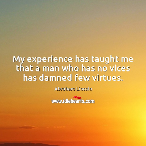 My experience has taught me that a man who has no vices has damned few virtues. Abraham Lincoln Picture Quote