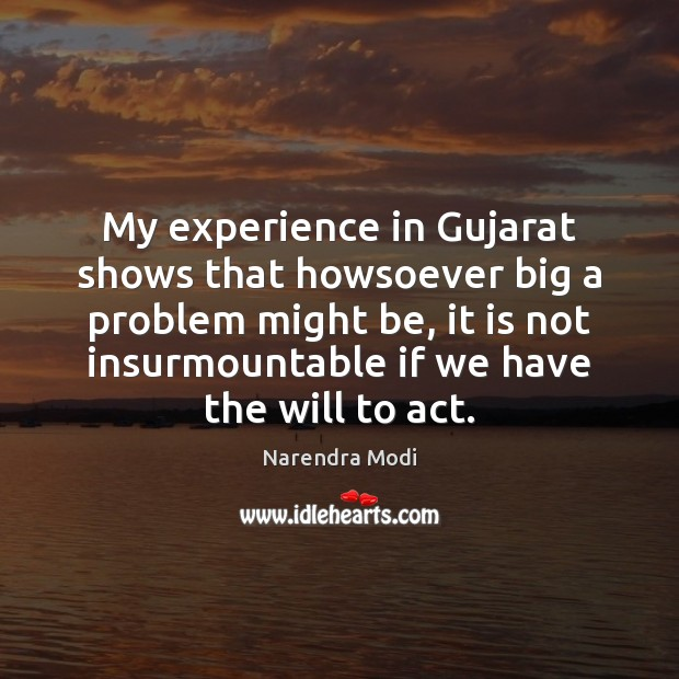 My experience in Gujarat shows that howsoever big a problem might be, Narendra Modi Picture Quote