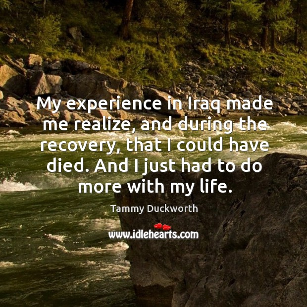 My experience in iraq made me realize, and during the recovery, that I could have died. Image