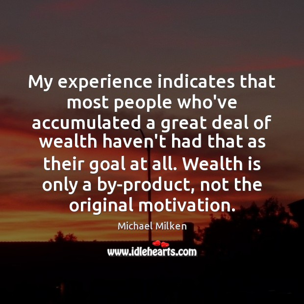 My experience indicates that most people who've accumulated a great deal of Wealth Quotes Image