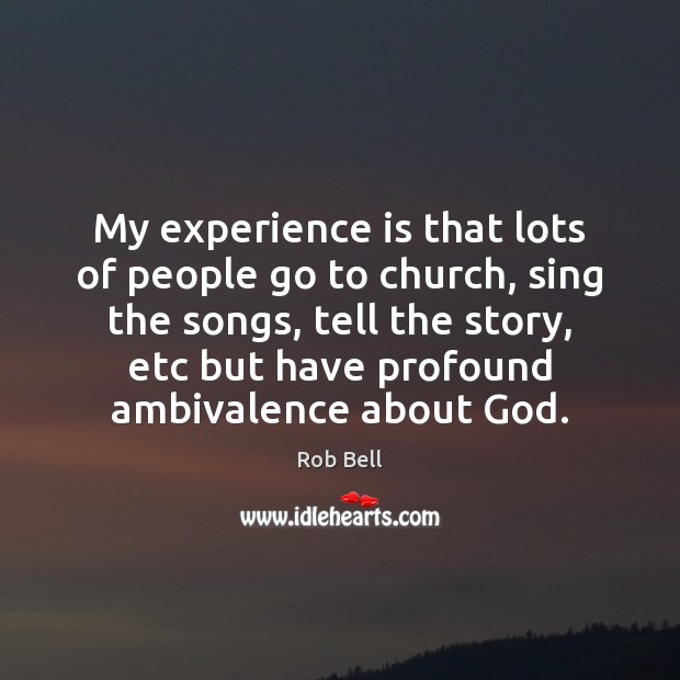 My experience is that lots of people go to church, sing the Experience Quotes Image