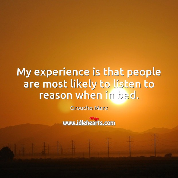 My experience is that people are most likely to listen to reason when in bed. Groucho Marx Picture Quote