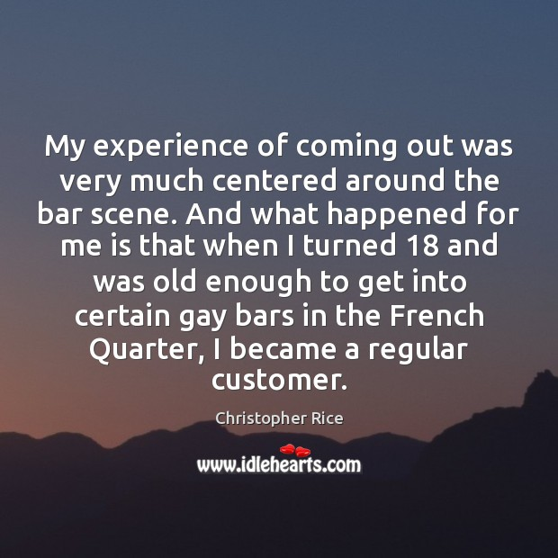 My experience of coming out was very much centered around the bar Christopher Rice Picture Quote