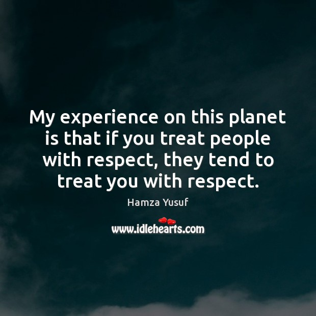 Image, My experience on this planet is that if you treat people with
