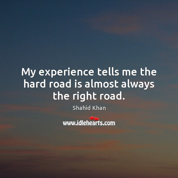 My experience tells me the hard road is almost always the right road. Image