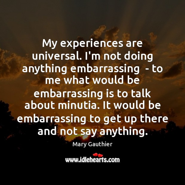 My experiences are universal. I'm not doing anything embarrassing  – to me Image