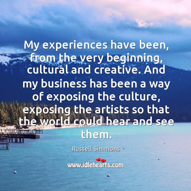 My experiences have been, from the very beginning, cultural and creative. Image