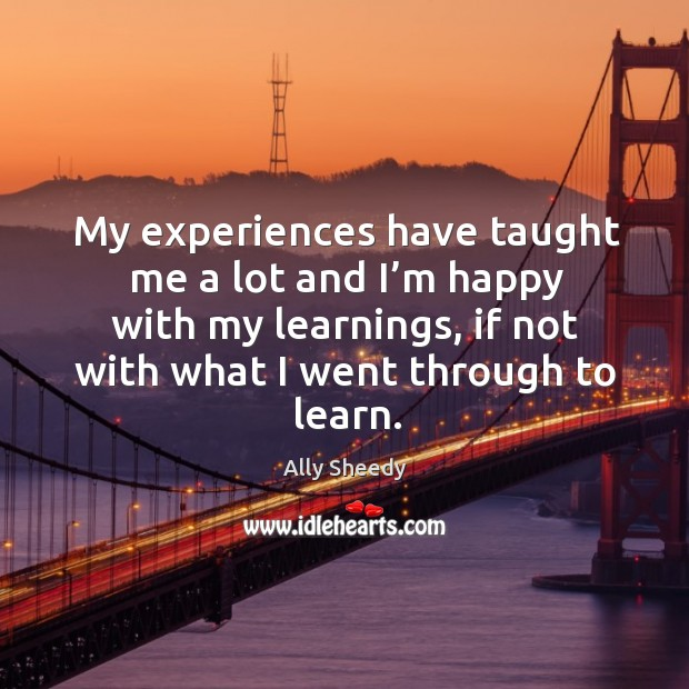 My experiences have taught me a lot and I'm happy with my learnings Image