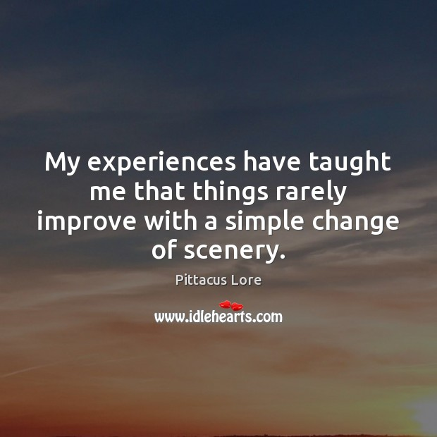 My experiences have taught me that things rarely improve with a simple change of scenery. Pittacus Lore Picture Quote