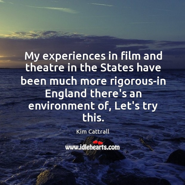 My experiences in film and theatre in the States have been much Kim Cattrall Picture Quote