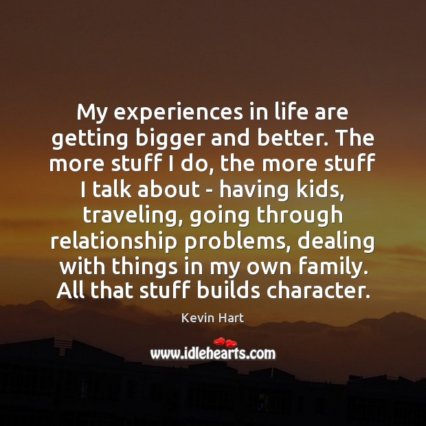 My experiences in life are getting bigger and better. The more stuff Kevin Hart Picture Quote
