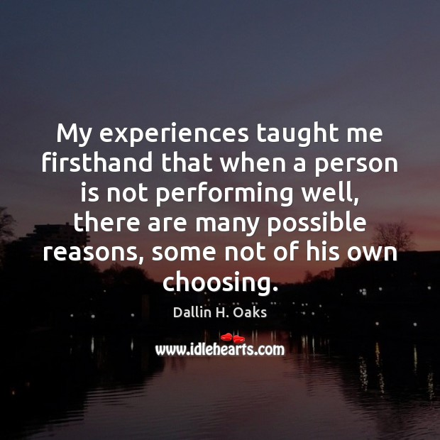 My experiences taught me firsthand that when a person is not performing Dallin H. Oaks Picture Quote