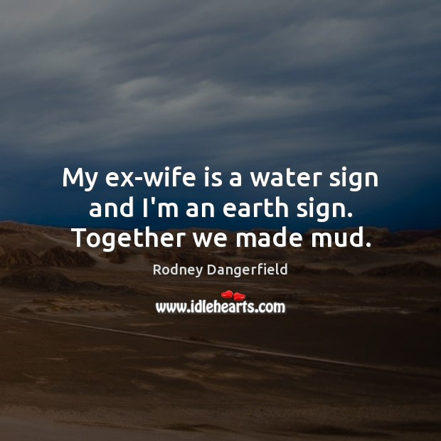 My ex-wife is a water sign and I'm an earth sign. Together we made mud. Rodney Dangerfield Picture Quote