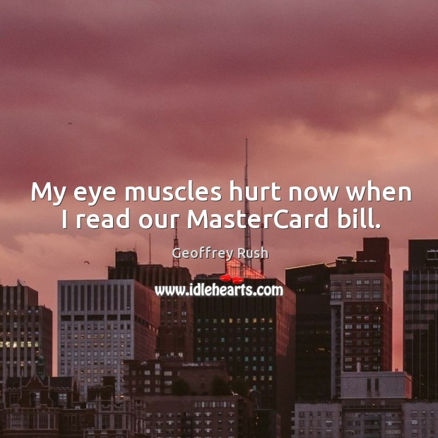 My eye muscles hurt now when I read our mastercard bill. Image