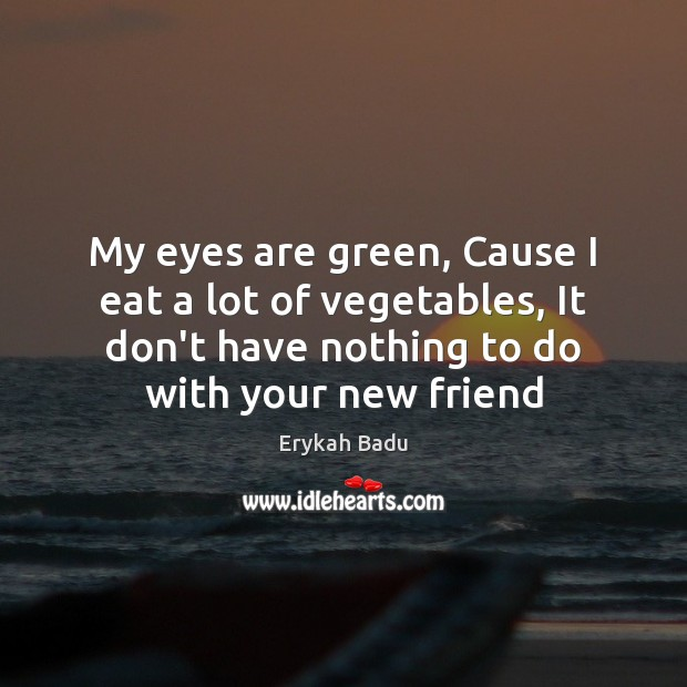 Image, My eyes are green, Cause I eat a lot of vegetables, It