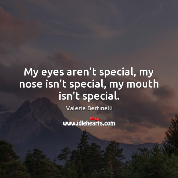 Valerie Bertinelli Picture Quote image saying: My eyes aren't special, my nose isn't special, my mouth isn't special.