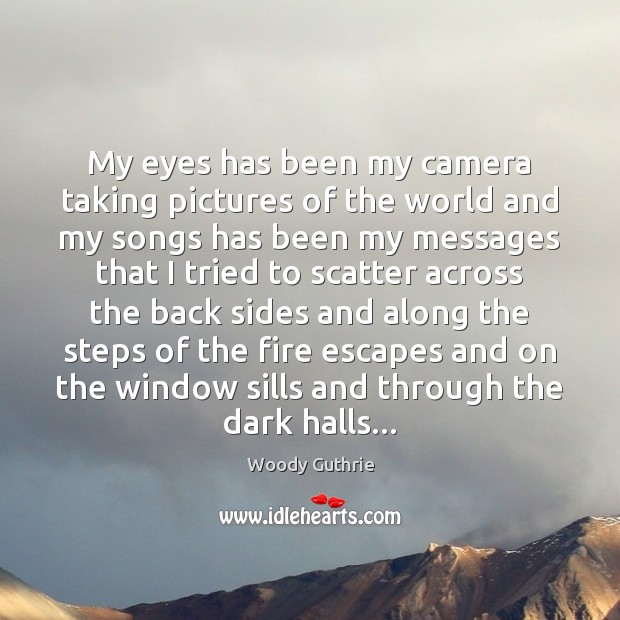 My eyes has been my camera taking pictures of the world and Woody Guthrie Picture Quote