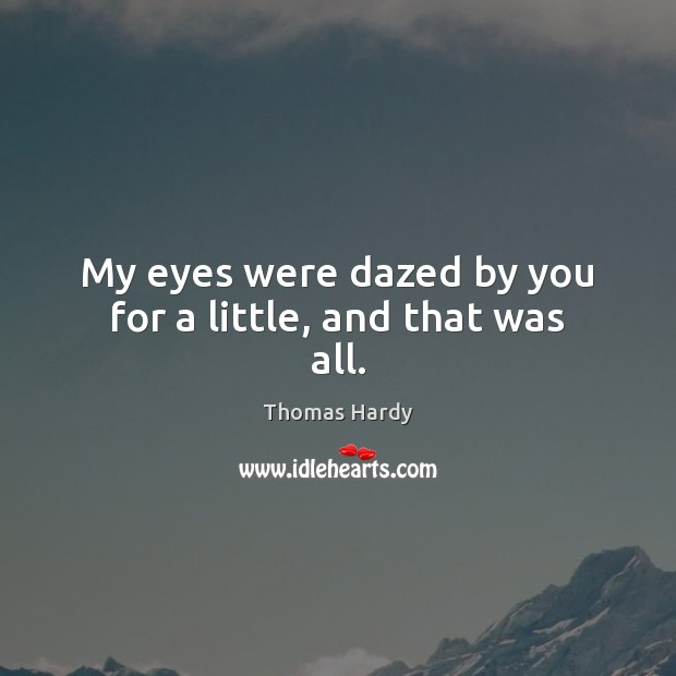 My eyes were dazed by you for a little, and that was all. Thomas Hardy Picture Quote