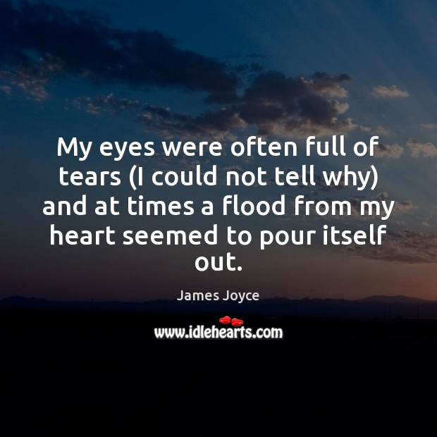 My eyes were often full of tears (I could not tell why) James Joyce Picture Quote