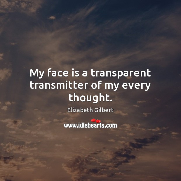 My face is a transparent transmitter of my every thought. Elizabeth Gilbert Picture Quote