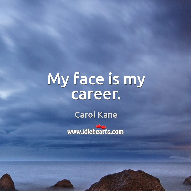 My face is my career. Carol Kane Picture Quote