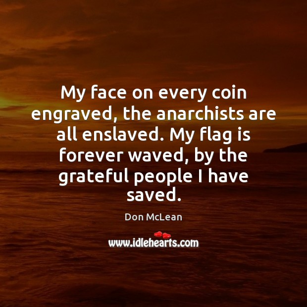 My face on every coin engraved, the anarchists are all enslaved. My Don McLean Picture Quote