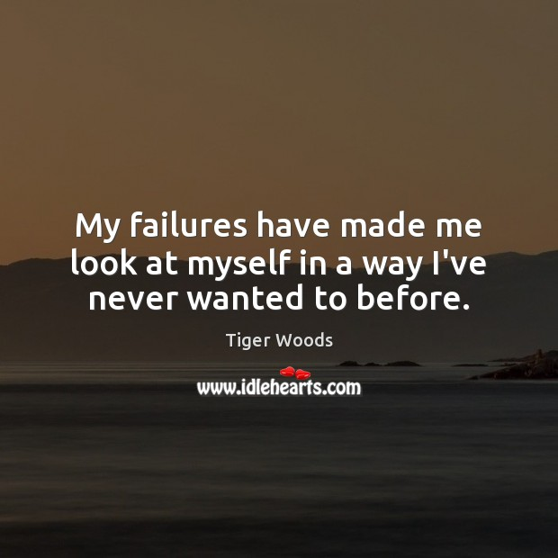 My failures have made me look at myself in a way I've never wanted to before. Image