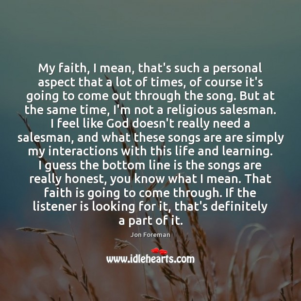 My faith, I mean, that's such a personal aspect that a lot Jon Foreman Picture Quote