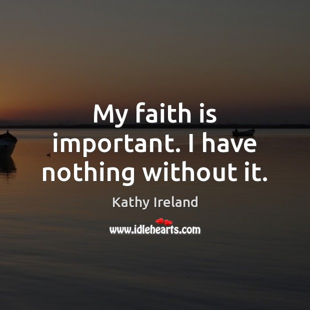 My faith is important. I have nothing without it. Faith Quotes Image