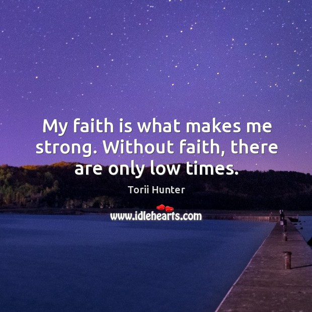 My faith is what makes me strong. Without faith, there are only low times. Torii Hunter Picture Quote