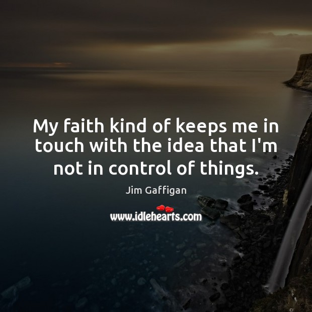 Image, My faith kind of keeps me in touch with the idea that I'm not in control of things.