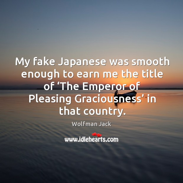 Image, My fake japanese was smooth enough to earn me the title of 'the emperor of pleasing graciousness' in that country.