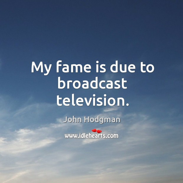 My fame is due to broadcast television. Image