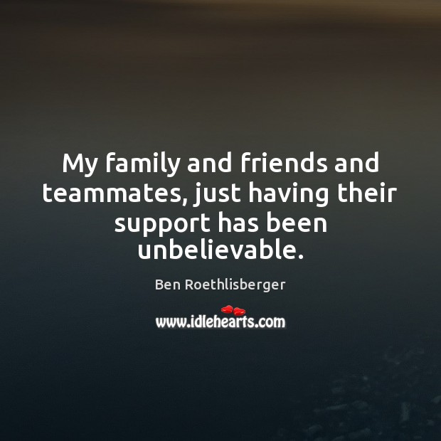My family and friends and teammates, just having their support has been unbelievable. Image