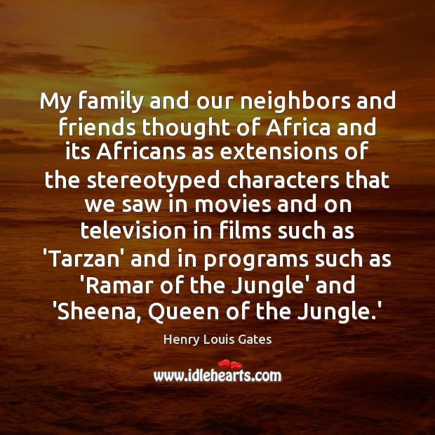 My family and our neighbors and friends thought of Africa and its Henry Louis Gates Picture Quote