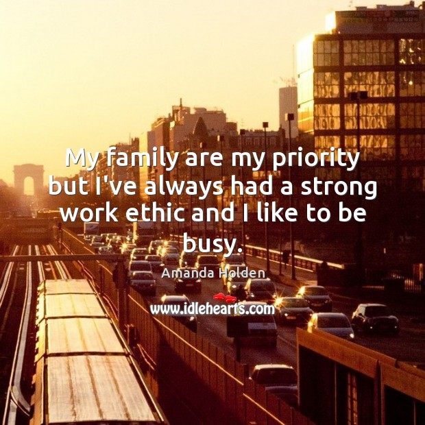 Image, My family are my priority but I've always had a strong work ethic and I like to be busy.