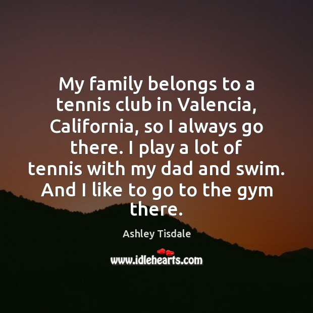 My family belongs to a tennis club in Valencia, California, so I Ashley Tisdale Picture Quote