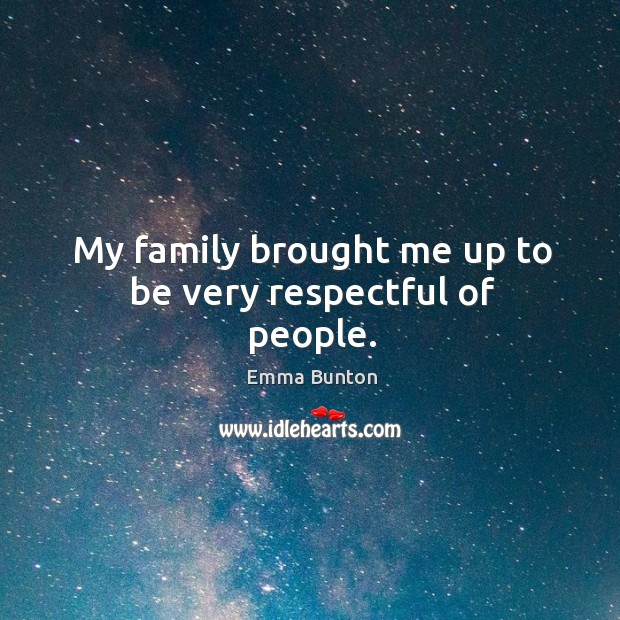 My family brought me up to be very respectful of people. Emma Bunton Picture Quote